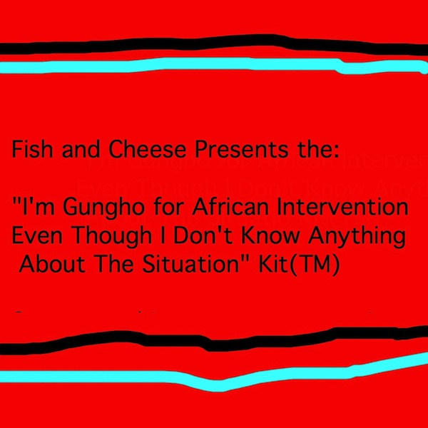 "Fish and Cheese Presents the:  ""I'm Gungho for African Intervention  Even Though I Don't Know Anything  About The Situation"" Kit(TM)"